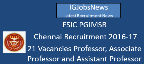 ESIC PGIMSR  Chennai Recruitment 2016-17 - 21 Vacancies Professor, Associate Professor and Assistant Professor