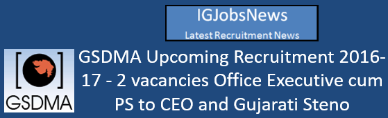 GSDMA Upcoming Recruitment 2016-17 - 2 vacancies Office Executive cum PS to CEO and Gujarati Steno