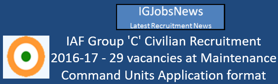 IAF Group 'C' Civilian Recruitment 2016-17 - 29 vacancies at Maintenance Command Units Application format