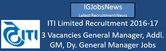 ITI Limited Recruitment 2016-17 - 3 Vacancies General Manager, Addl. GM, Dy. General Manager Jobs
