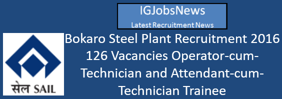 Bokaro Steel Plant Recruitment 2016 - 126 Vacancies Operator-cum-Technician and Attendant-cum-Technician Trainee