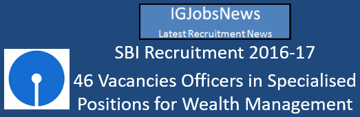 SBI Recruitment 2016-17 - 46 Vacancies Officers in Specialised Positions for Welath Management
