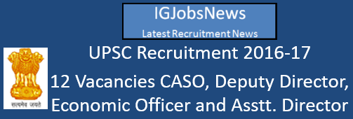 UPSC Recruitment 2016-17 - 12 Vacancies CASO, Deputy Director, Economic Officer and Assistant Director