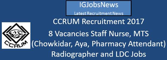 CCRUM Recruitment 2017 - 8 Vacancies Staff Nurse, MTS (Chowkidar, Aya, Pharmacy Attendant) Radiographer and LDC Jobs