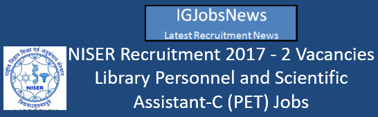 NISER Recruitment 2017 - 2 Vacancies Library Personnel and Scientific Assistant-C (PET) Jobs