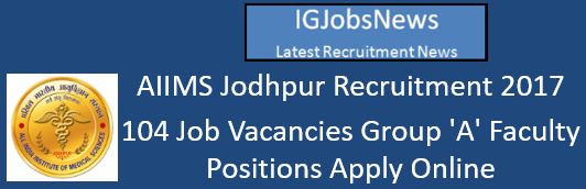 AIIMS Jodhpur Recruitment 2017 - 104 Job Vacancies Group 'A' Faculty Positions Apply Online