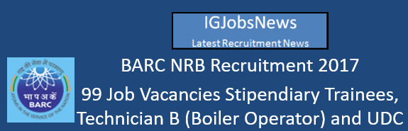 BARC NRB Recruitment 2017 - 99 Job Vacancies Stipendiary Trainees, Technician B (Boiler Operator) and UDC Apply Online