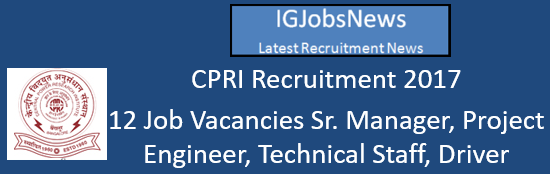 CPRI Recruitment 2017 - 12 Job Vacancies Sr. Manager, Project Engineer, Technical Staff, Driver and Cleaner/Attendant