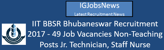 IIT BBSR Bhubaneswar Recruitment 2017 - 49 Job Vacancies Non-Teaching Posts Jr. Technician, Staff Nurse