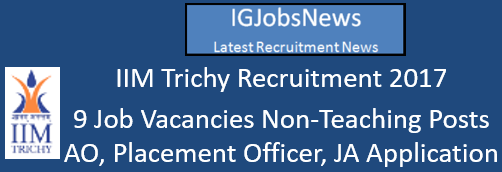 IIM Trichy Recruitment 2017 - 9 Job Vacancies Non-Teaching Posts AO, Placement Officer, JA Application Format