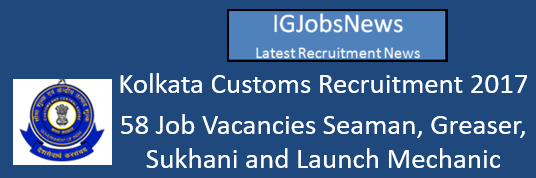 Kolkata Customs Recruitment 2017 - 58 Job Vacancies Seaman, Greaser, Sukhani and Launch Mechanic