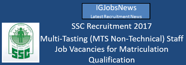 SSC Recruitment 2017 - Multi-Tasting (MTS Non-Technical) Staff Job Vacancies for Matriculation Qulification Apply Online