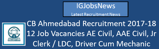 CB Ahmedabad Recruitment 2017-18 - 12 Job Vacancies AE Civil, AAE Civil, Jr Clerk / LDC, Driver Cum Mechanic, Peon, Chowkidar, General Attendant, Mali