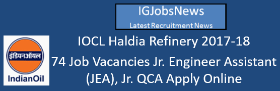 IOCL Haldia Refinery 2017-18 - 74 Job Vacancies Jr. Engineer Assistant (JEA), Jr. QCA Apply Online