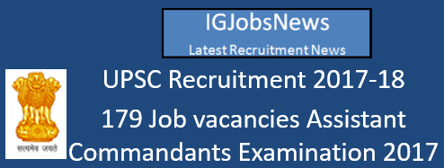 UPSC Recruitment 2017-18 - 179 Job vacancies Assistant Commandants Examination 2017