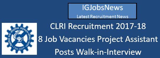 CLRI Recruitment 2017-18 - 8 Job Vacancies Project Assistant Posts Walk-in-Interview