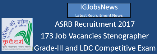 ASRB Recruitment 2017 - 173 Job Vacancies Stenographer Grade-III and LDC Competitive Exam 2017