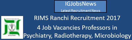 RIMS Ranchi Recruitment 2017 - 4 Job Vacancies Professors in Psychiatry, Radiotherapy, Microbiology